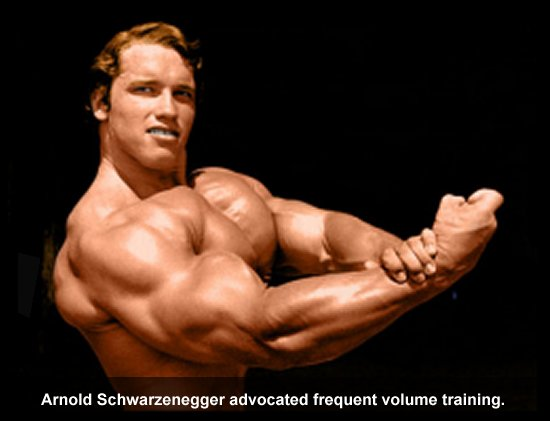 Arnold Schwarzenegger advocated frequent volume training.