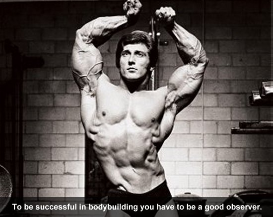 To be successful in bodybuilding you have to be a good observer.