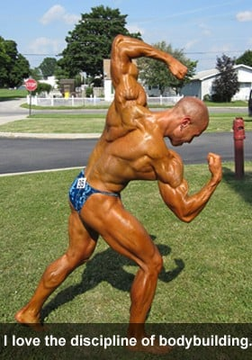 I love the discipline of bodybuilding.